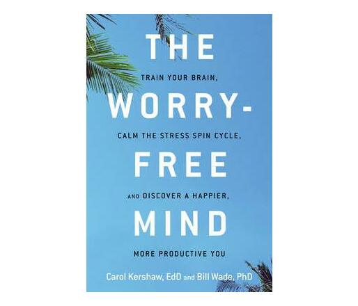 The Worry-Free Mind : Train Your Brain, Calm the Stress Spin Cycle, and Discover a Happier, More Productive You
