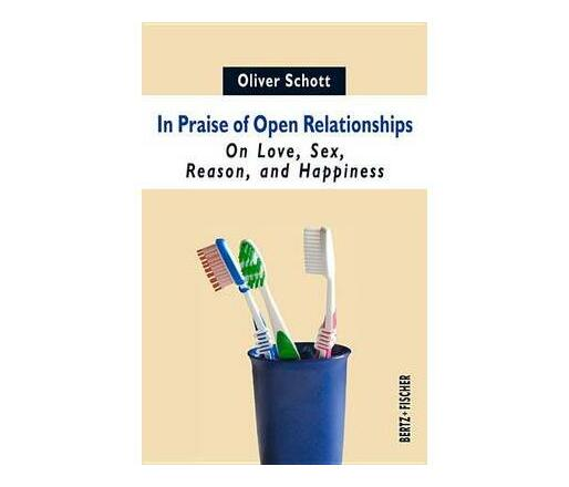 In Praise of Open Relationships : On Love, Sex, Reason, and Happiness