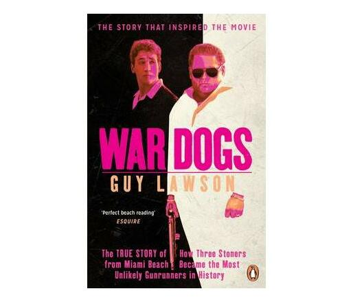 War Dogs : The True Story of How Three Stoners from Miami Beach Became the  Most Unlikely Gunrunners in History