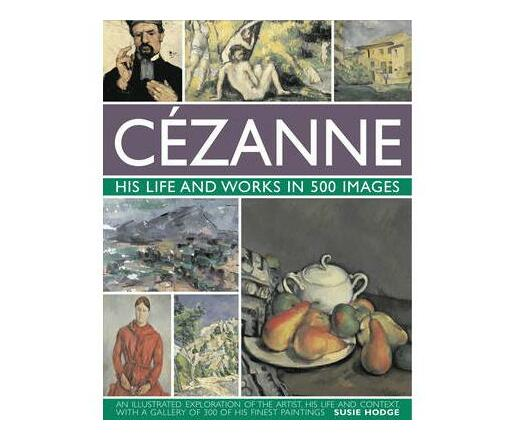 Cezanne: His Life and Works in 500 Images