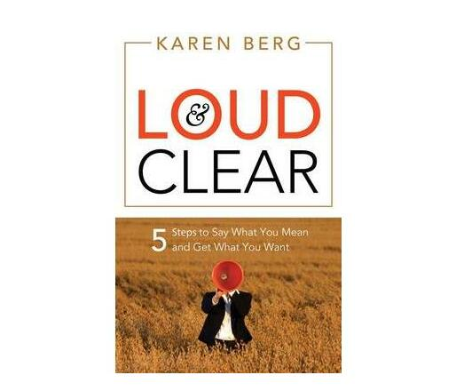 Loud and Clear : 5 Steps to Say What You Mean and Get What You Want