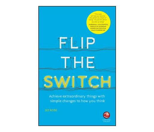 Flip the Switch : Achieve Extraordinary Things with Simple Changes to How You Think