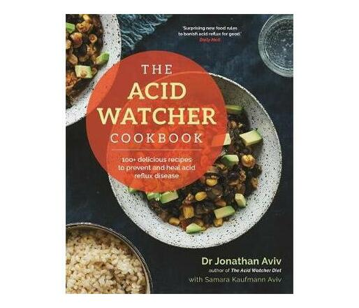 The Acid Watcher Cookbook : 100+ Delicious Recipes to Prevent and Heal Acid Reflux Disease