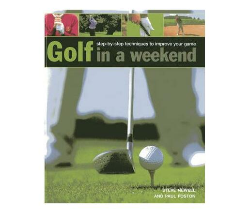 Golf in a Weekend : Step-by-step Techniques to Improve Your Game