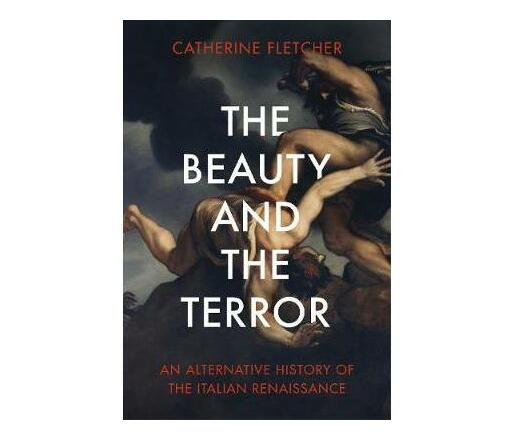 The Beauty and the Terror : An Alternative History of the Italian Renaissance