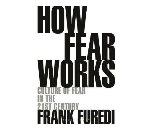 How Fear Works : Culture of Fear in the Twenty-First Century
