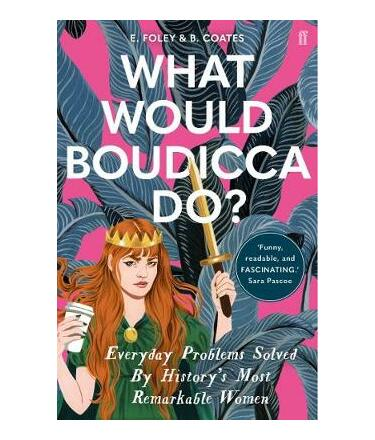 What Would Boudicca Do? : Everyday Problems Solved by History's Most Remarkable Women