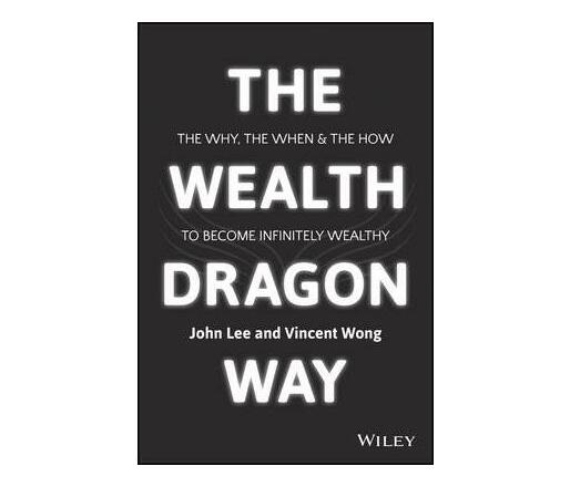 The Wealth Dragon Way : The Why, the When and the How to Become Infinitely Wealthy