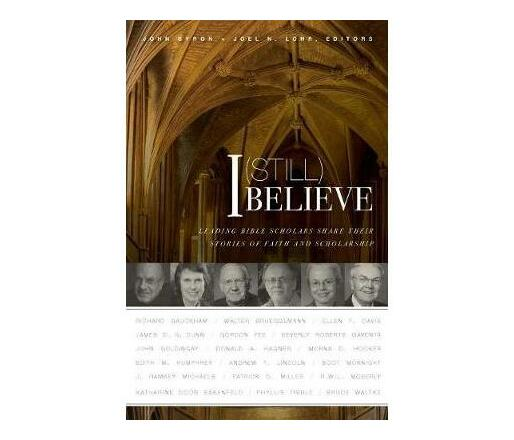 I (Still) Believe : Leading Bible Scholars Share Their Stories of Faith and Scholarship