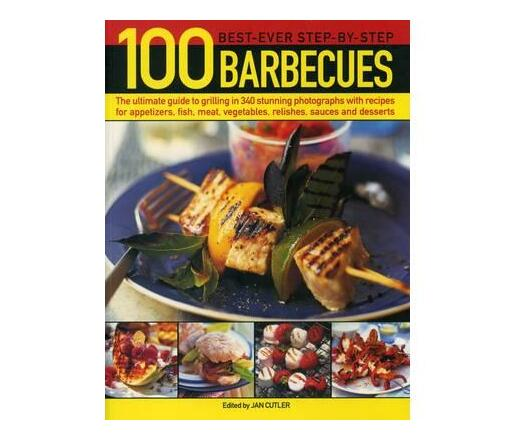 100 Best-Ever Step-by-Step Barbecues : The Ultimate Guide to Grilling in 340 Stunning Photographs with Recipes for Appetizers, Fish, Meat, Vegetables, Relishes, Sauces and Desserts