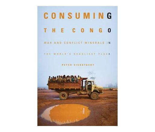 Consuming the Congo : War & Conflict Minerals in the World's Deadliest Place