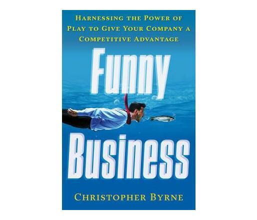 Funny Business : Harnessing the Power of Play to Give Your Company a Competitive Advantage