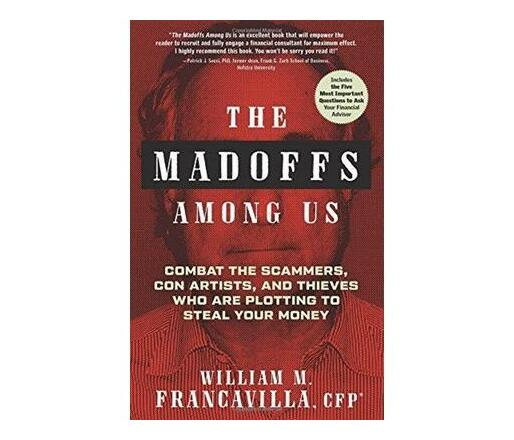 The Madoffs Among Us : Combat the Scammers, Con Artists, and Thieves Who are Plotting to Steal Your Money