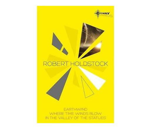 Robert Holdstock SF Gateway Omnibus : Earthwind, Where Time Winds Blow, In the Valley of the Statues