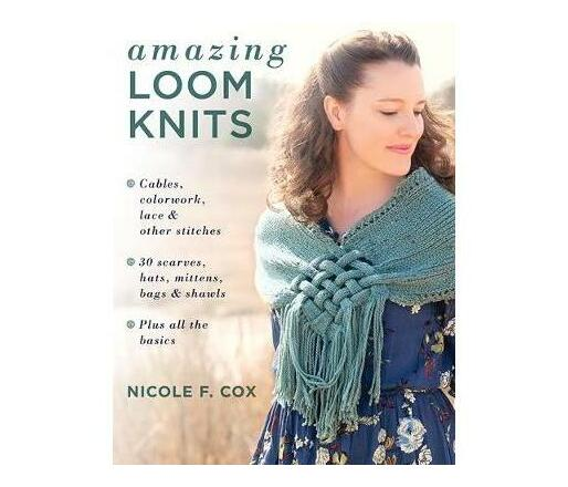 Amazing Loom Knits : Cables, Colourwork, Lace and Other Stitches * 30 Scarves, Hats, Mittens, Bags and Shawls * Plus All the Basics