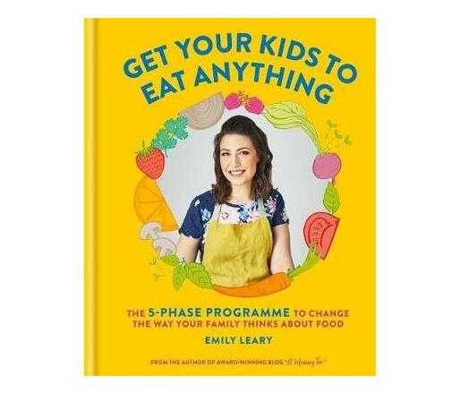 Get Your Kids to Eat Anything : The 5-phase programme to change the way your family thinks about food