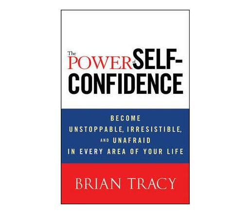 The Power of Self-Confidence : Become Unstoppable, Irresistible, and Unafraid in Every Area of Your Life