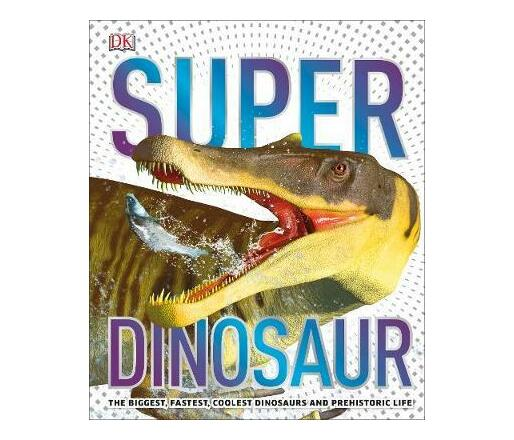 SuperDinosaur : The Biggest, Fastest, Coolest Dinosaurs and Prehistoric Life