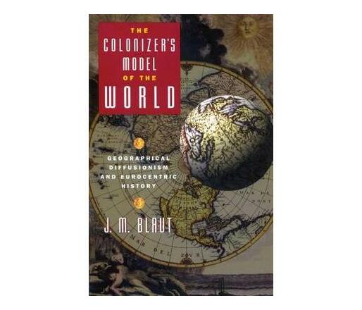 The Colonizer's Model of the World : Geographical Diffusionism and Eurocentric History