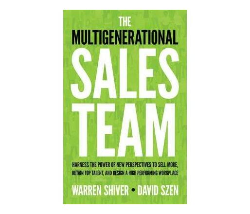 The Multigenerational Sales Team : Harness the Power of New Perspectives to Sell More, Retain Top Talent, and Design a High Performing Workplace