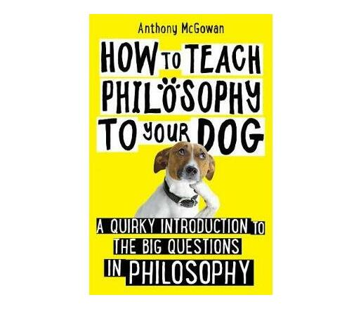 How to Teach Philosophy to Your Dog : A Quirky Introduction to the Big Questions in Philosophy