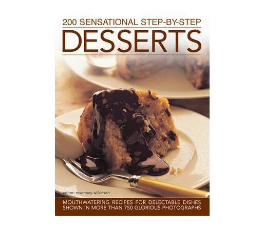 200 Sensational Step-by-Step Desserts : Mouthwatering Recipes for Delectable Dishes Shown in More Than 750 Glorious Photographs