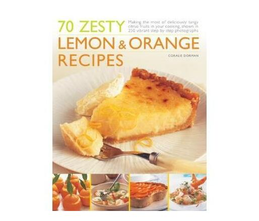 70 Zesty Lemon & Orange Recipes : Making the most of deliciously tangy citrus fruits in your cooking, shown in 250 vibrant step-by-step photographs