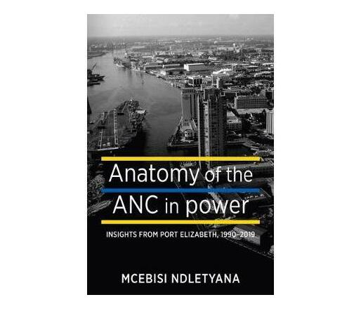 Anatomy of the ANC in Power : Insights from Port Elizabeth, 1194—2019