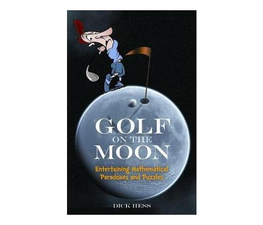 Golf on the Moon : Entertaining Mathematical Paradoxes and Puzzles