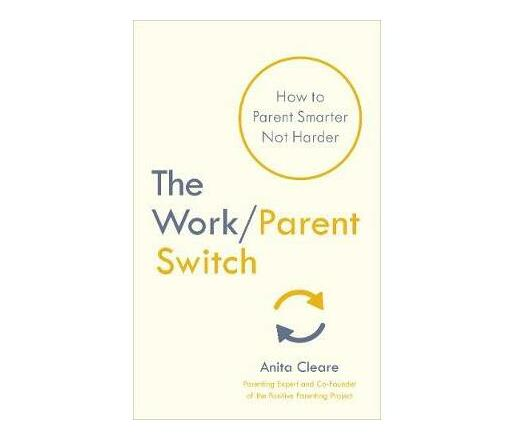 The Work/Parent Switch : How to Parent Smarter Not Harder
