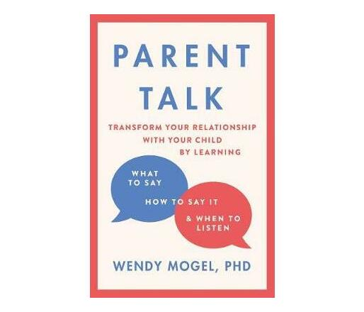 Parent Talk : Transform Your Relationship with Your Child By Learning What to Say, How to Say it, and When to Listen