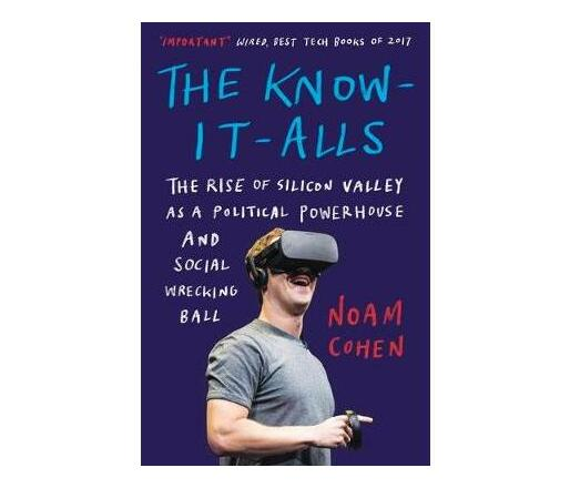 The Know-It-Alls : The Rise of Silicon Valley as a Political Powerhouse and Social Wrecking Ball
