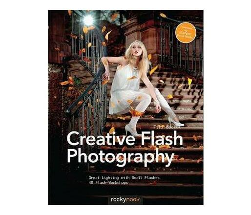 Creative Flash Photography : Great Lighting with Small Flashes: 40 Flash Workshops