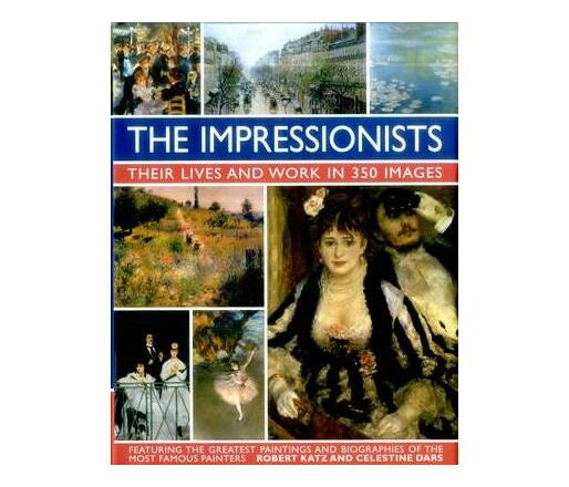 The Impressionists: Their Lives and Work in 350 Images : Featuring the Greatest Paintings and Biographies of the Most Famous Painters