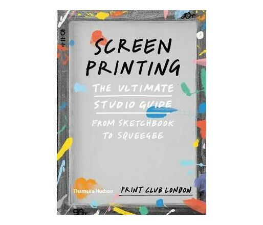 Screenprinting : The Ultimate Studio Guide from Sketchbook to Squeegee
