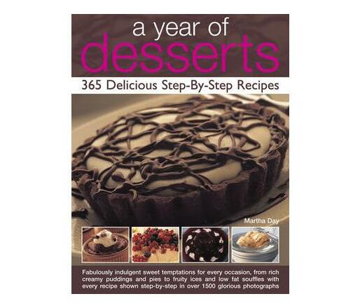 A Year of Desserts: 365 Delicious Step-by-Step Recipes : Fabulously Indulgent Sweet Temptations for Every Occasion, from Rich Creamy Puddings and Pies to Fruity Ices and Low-Fat Souffles, with Every Recipe Shown Step-by-Step in Over 1500 Glorious Photogr
