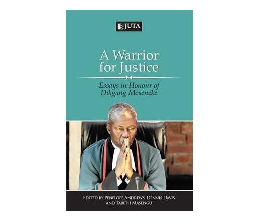 A warrior for justice : Essays in honour of Dikgang Moseneke