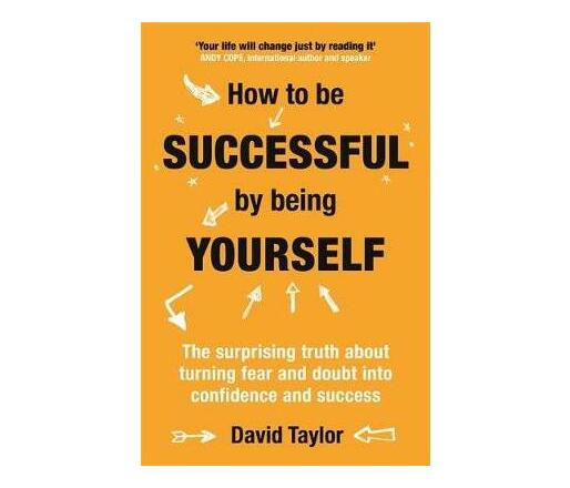 How To Be Successful By Being Yourself : The Surprising Truth About Turning Fear and Doubt into Confidence and Success