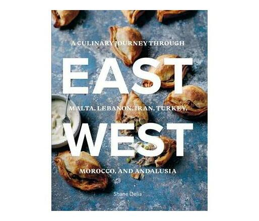 East/West : A Culinary Journey Through Malta, Lebanon, Iran, Turkey, Morocco, and Andalucia