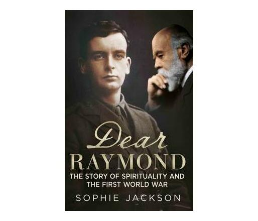 Dear Raymond : The Story of Sir Oliver Lodge, Life After Death, and Spirituality During the Great War