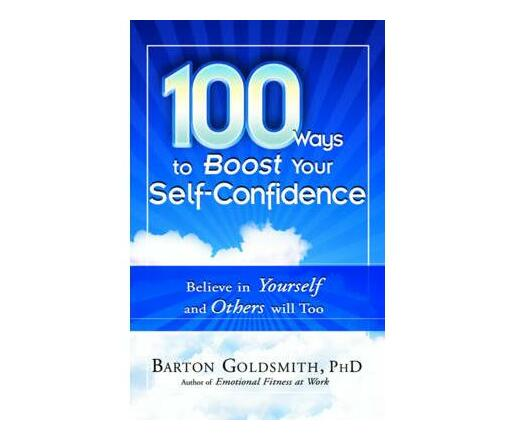 100 Ways to Boost Your Self Confidence : Believe in Yourself and Others Will Too
