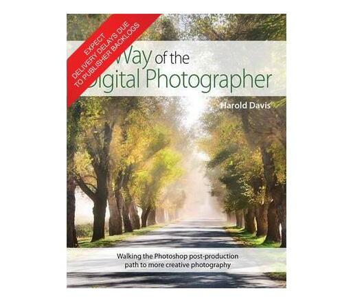 The Way of the Digital Photographer : Walking the Photoshop post-production path to more creative photography