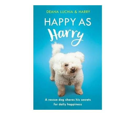 Happy as Harry : A rescue dog shares his secrets for daily happiness