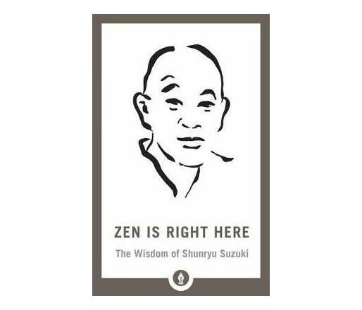 Zen Is Right Here : The Wisdom of Shunryu Suzuki