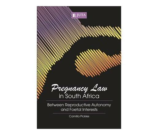 Pregnancy law in South Africa : Between reproductive autonomy and foetal interests