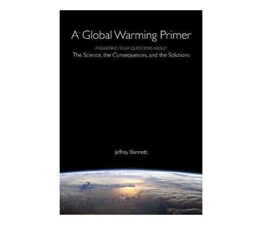 Global Warming Primer : Answering Your Questions About the Science, the Consequences & the Solutions