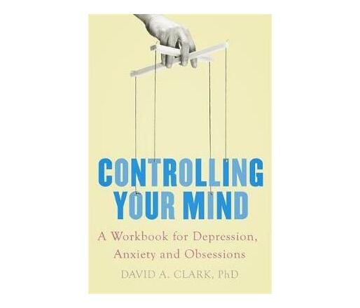 Controlling Your Mind : A Workbook for Depression, Anxiety and Obsessions