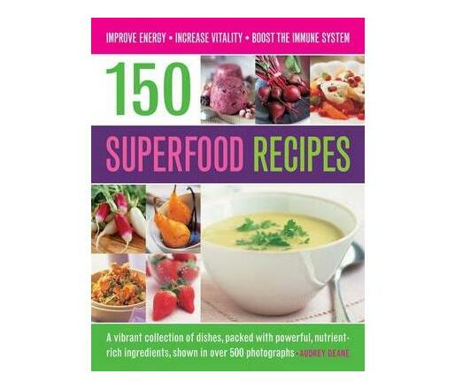 150 Superfood recipes : A Vibrant Collection of Dishes, Packed with Powerful, Nutrient-rich Ingredients, Shown in Over 500 Photographs