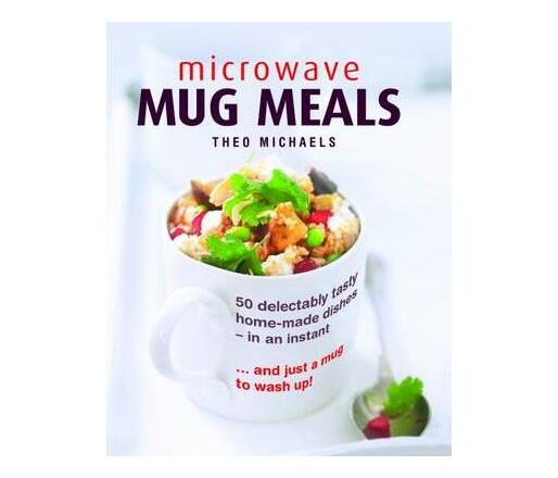 Microwave Mug Meals : 50 Delectably Tasty Home-Made Dishes in an Instant ... and Just a Mug to Wash Up!