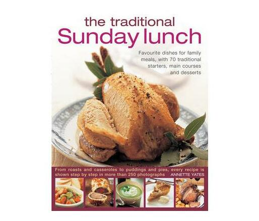 The Traditional Sunday Lunch : Favourite Dishes for Family Meals, with 70 Traditional Starters, Main Courses and Desserts